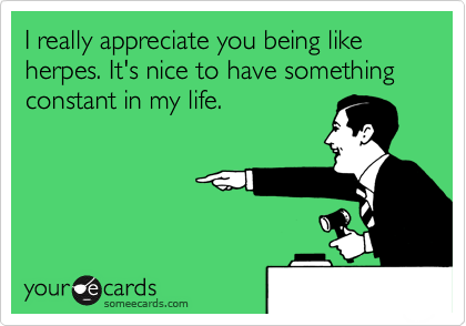 I really appreciate you being like herpes. It's nice to have something constant in my life.