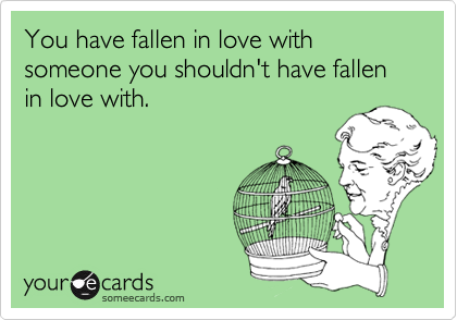 You have fallen in love with someone you shouldn't have fallen in love with.