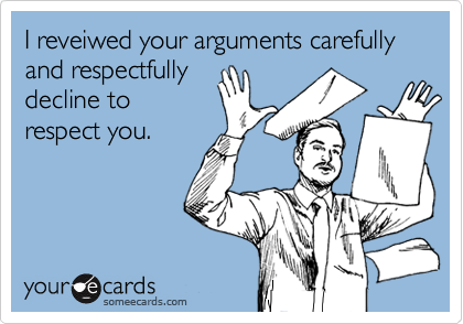 I reveiwed your arguments carefully and respectfully decline to respect you.