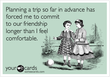 Planning a trip so far in advance has forced me to commit to our friendship longer than I feel comfortable.