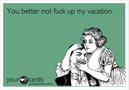 You better not fuck up my vacation.