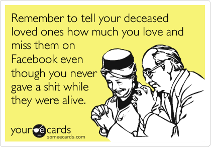 Remember to tell your deceased loved ones how much you love and miss them on Facebook even though you never gave a shit while  they were alive.