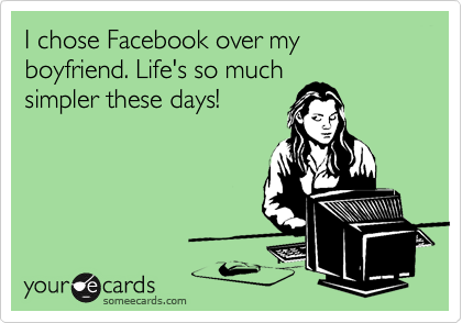 I chose Facebook over my boyfriend. Life's so much simpler these days!