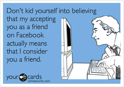Don't kid yourself into believing that my accepting you as a friend on Facebook actually means that I consider you a friend.