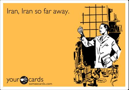 Iran, Iran so far away.