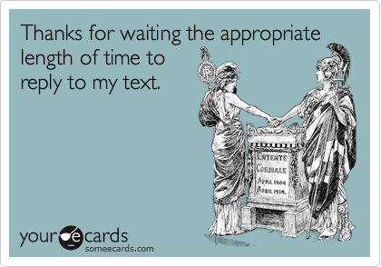 Thanks for waiting the appropriate length of time to reply to my text.
