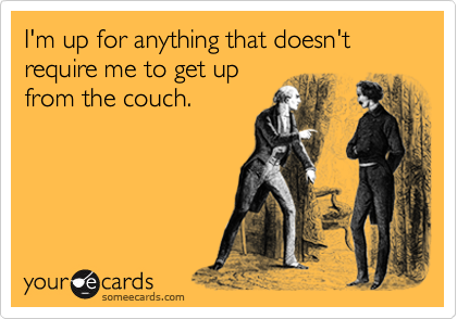 I'm up for anything that doesn't require me to get up from the couch.