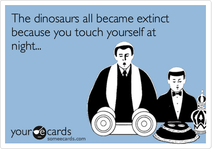 The dinosaurs all became extinct because you touch yourself at night...