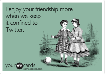 I enjoy your friendship more when we keep  it confined to  Twitter.