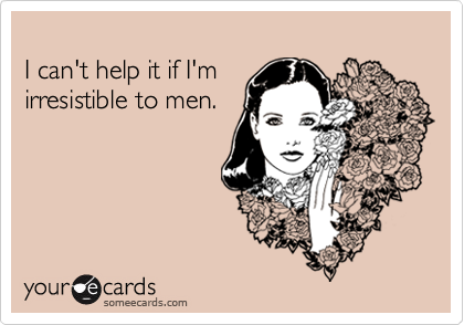 I can't help it if I'm  irresistible to men.