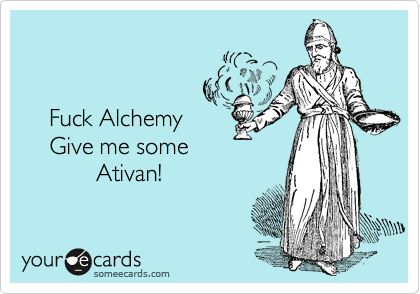 Fuck Alchemy     Give me some              Ativan!