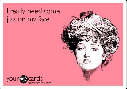 I really need some  jizz on my face