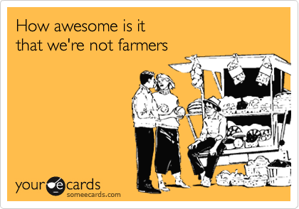 How awesome is it  that we're not farmers