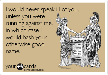 I would never speak ill of you, unless you were running against me, in which case I would bash your otherwise good name.