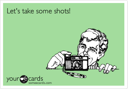 Let's take some shots!