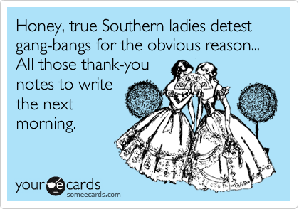 Honey, true Southern ladies detest  gang-bangs for the obvious reason...  All those thank-you notes to write the next morning.