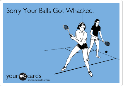 Sorry Your Balls Got Whacked.