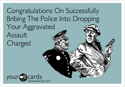 Congratulations On Successfully Bribing The Police Into Dropping Your Aggravated Assault Charges!