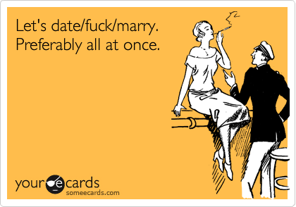 Let's date/fuck/marry. Preferably all at once.