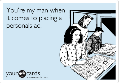 You're my man when it comes to placing a personals ad.