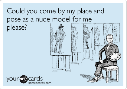 Could you come by my place and pose as a nude model for me please?