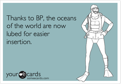 Thanks to BP, the oceans of the world are now lubed for easier insertion.