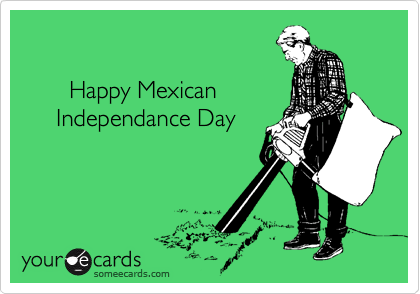 Happy Mexican      Independance Day