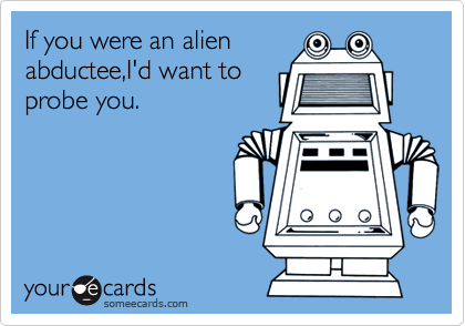 If you were an alien abductee,I'd want to probe you.