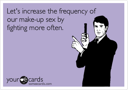 Let's increase the frequency of our make-up sex by fighting more often.