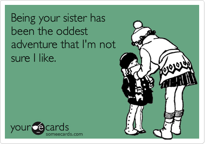 Being your sister has been the oddest adventure that I'm not sure I like.