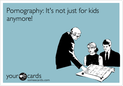 Pornography: It's not just for kids anymore!