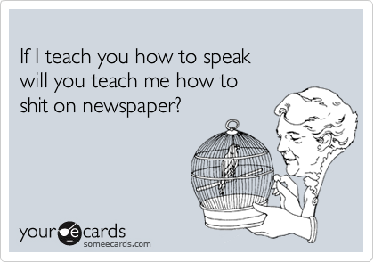 If I teach you how to speak  will you teach me how to  shit on newspaper?