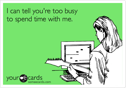 I can tell you're too busy to spend time with me.