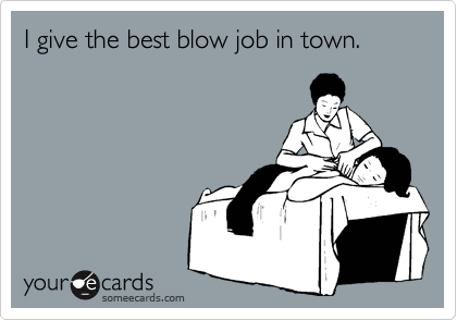 I give the best blow job in town.