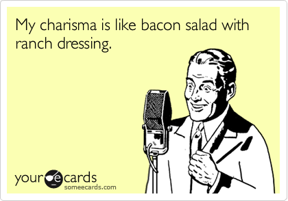 My charisma is like bacon salad with ranch dressing.