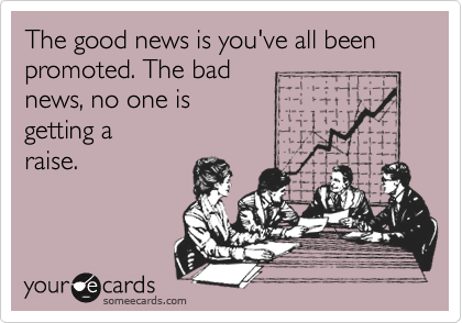 The good news is you've all been promoted. The bad news, no one is  getting a raise.