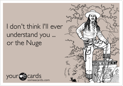 I don't think I'll ever understand you ... or the Nuge