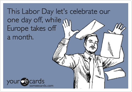 This Labor Day let's celebrate our one day off, while  Europe takes off a month.