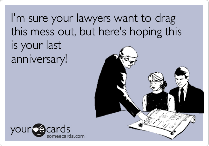 I'm sure your lawyers want to drag this mess out, but here's hoping this is your last anniversary!