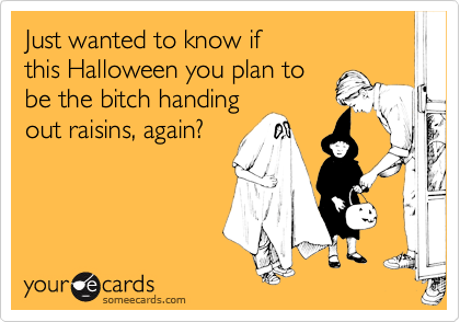 Just wanted to know if  this Halloween you plan to be the bitch handing out raisins, again?