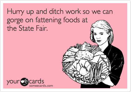 Hurry up and ditch work so we can gorge on fattening foods at the State Fair.