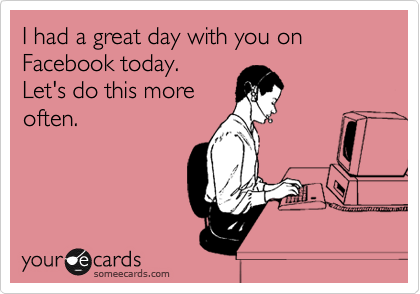 I had a great day with you on  Facebook today. Let's do this more often.