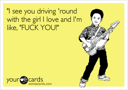 """I see you driving 'round with the girl I love and I'm like, ""FUCK YOU!"""