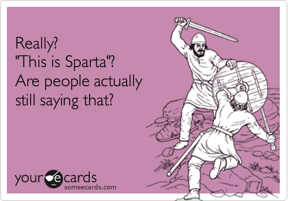 "Really?   ""This is Sparta""? Are people actually still saying that?"
