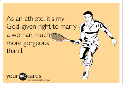 As an athlete, it's my God-given right to marry a woman much more gorgeous than I.