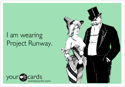 I am wearing Project Runway.