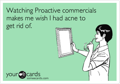 Watching Proactive commercials makes me wish I had acne to  get rid of.