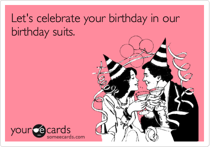 Let's celebrate your birthday in our birthday suits.