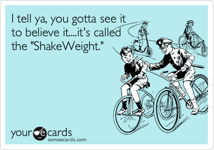 """I tell ya, you gotta see it to believe it....it's called the """"ShakeWeight."""""""
