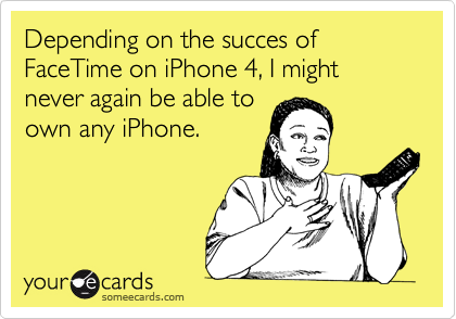Depending on the succes of FaceTime on iPhone 4, I might never again be able to own any iPhone.